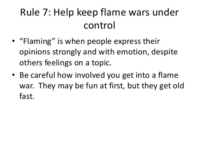 """Rule 7: Help keep flame wars under  control  • """"Flaming"""" is when people express their  opinions strongly and with emotion,..."""