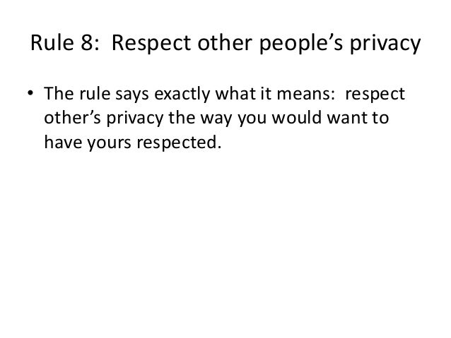 Rule 8: Respect other people's privacy  • The rule says exactly what it means: respect  other's privacy the way you would ...