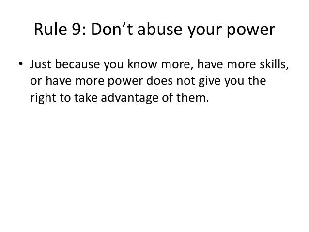 Rule 9: Don't abuse your power  • Just because you know more, have more skills,  or have more power does not give you the ...
