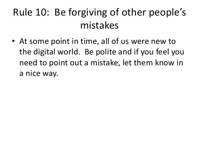 Rule 10: Be forgiving of other people's  mistakes  • At some point in time, all of us were new to  the digital world. Be p...