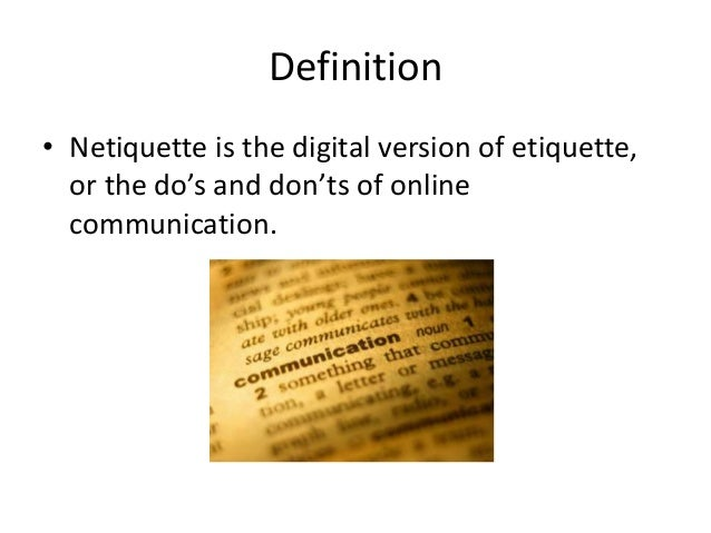 Definition  • Netiquette is the digital version of etiquette,  or the do's and don'ts of online  communication.