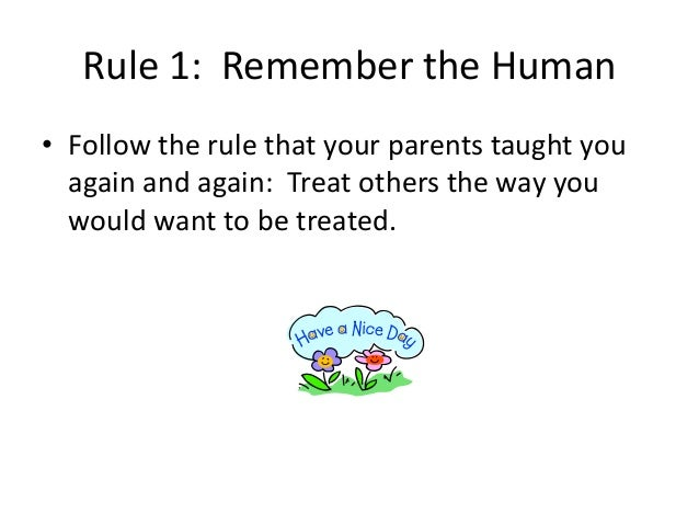 Rule 1: Remember the Human  • Follow the rule that your parents taught you  again and again: Treat others the way you  wou...