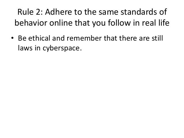 Rule 2: Adhere to the same standards of  behavior online that you follow in real life  • Be ethical and remember that ther...