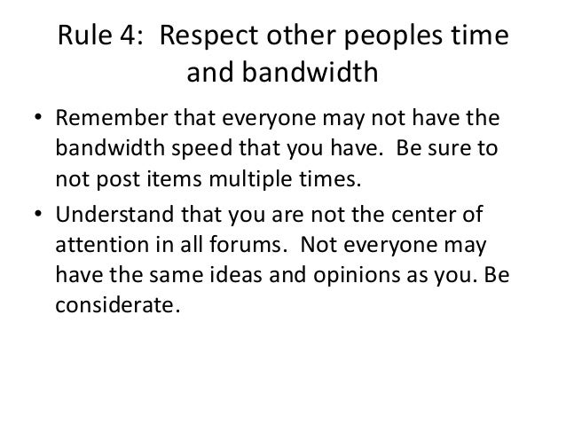 Rule 4: Respect other peoples time  and bandwidth  • Remember that everyone may not have the  bandwidth speed that you hav...