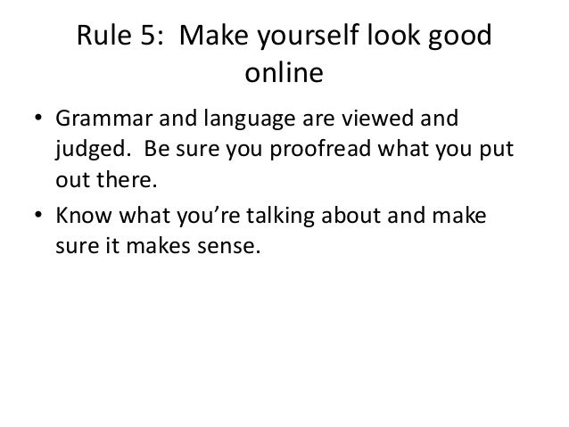 Rule 5: Make yourself look good  online  • Grammar and language are viewed and  judged. Be sure you proofread what you put...
