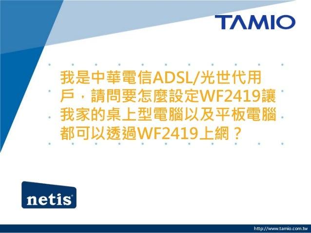 我是中華電信ADSL/光世代用戶,請問要怎麼設定WF2419讓我家的桌上型電腦以及平板電腦都可以透過WF2419上網?              http://www.tamio.com.tw