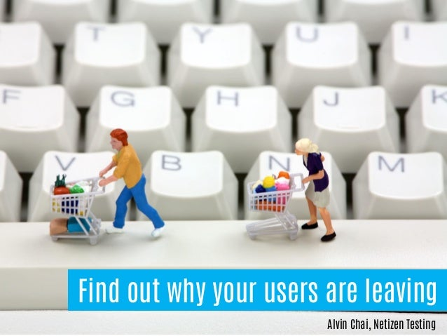 Find out why your users are leaving Alvin Chai, Netizen Testing