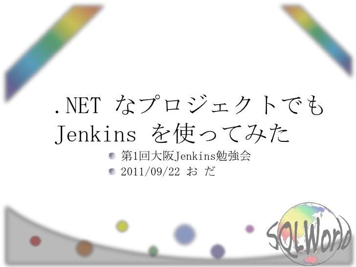 .NETなプロジェクトでも Jenkins を使ってみた<br />第1回大阪Jenkins勉強会<br />2011/09/22 お だ<br />