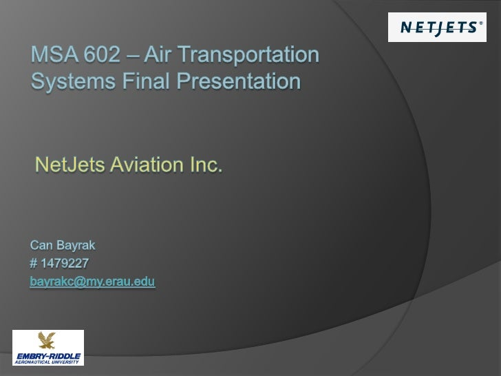 MSA 602 – Air Transportation Systems Final Presentation<br />NetJets AviationInc.<br />Can Bayrak<br /># 1479227 <br />bay...