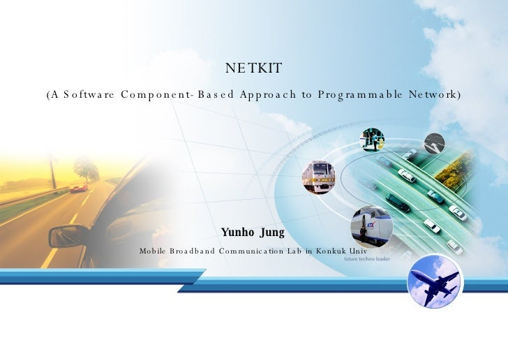 NETKIT (A Software Component-Based Approach to Programmable Network) Yunho Jung Mobile Broadband Communication Lab in Konk...
