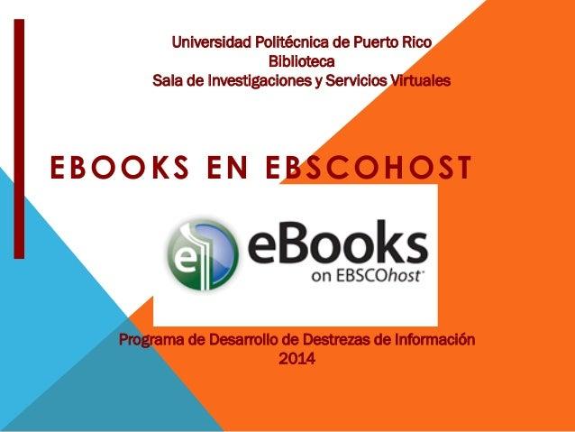 EBOOKS EN EBSCOHOST Universidad Politécnica de Puerto Rico Biblioteca Sala de Investigaciones y Servicios Virtuales Progra...