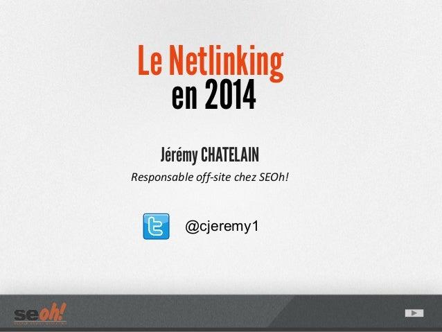 Le Netlinking en 2014 Jérémy CHATELAIN Responsable off-site chez SEOh! @cjeremy1