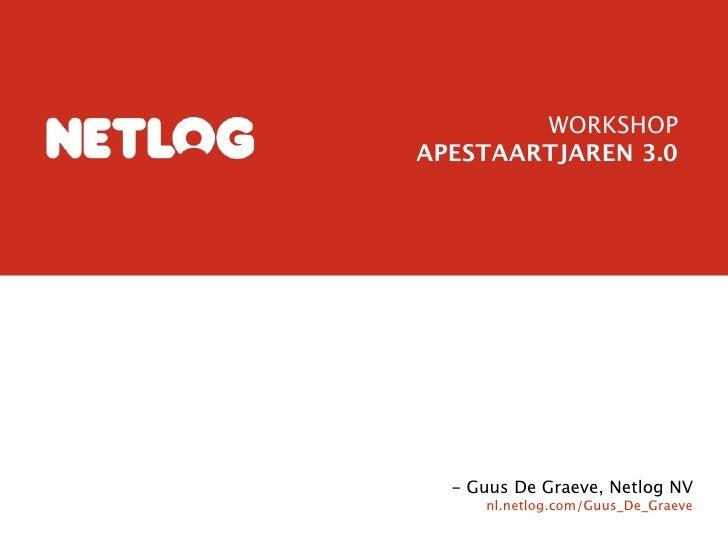 WORKSHOP APESTAARTJAREN 3.0       - Guus De Graeve, Netlog NV      nl.netlog.com/Guus_De_Graeve