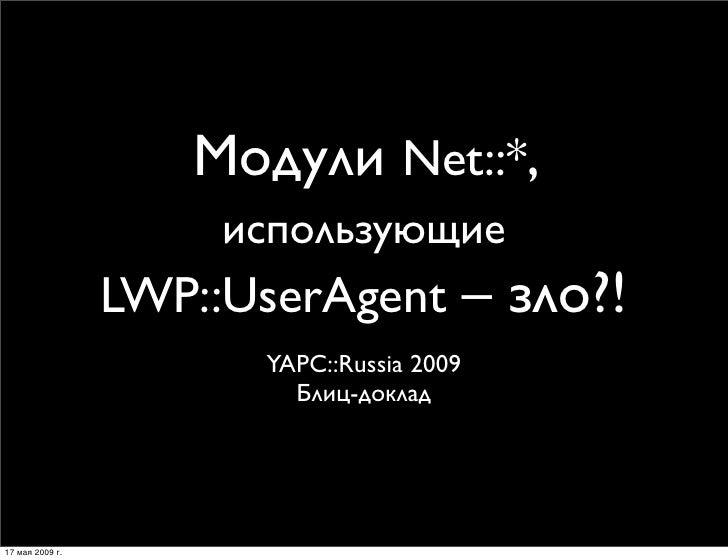 Модули Net::*,                       использующие                  LWP::UserAgent – зло?!                        YAPC::Rus...