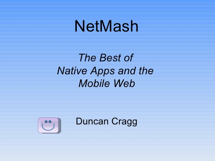 NetMash    The Best ofNative Apps and the    Mobile Web   Duncan Cragg