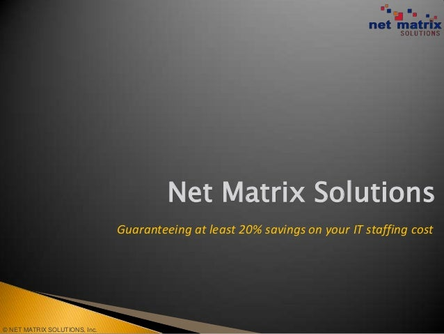 Net Matrix Solutions                               Guaranteeing at least 20% savings on your IT staffing cost© NET MATRIX ...