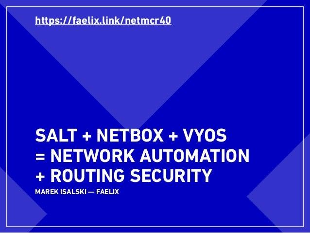 SALT + NETBOX + VYOS = NETWORK AUTOMATION + ROUTING SECURITY MAREK ISALSKI — FAELIX https://faelix.link/netmcr40