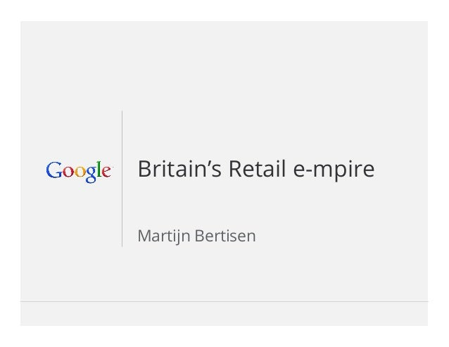Google Confidential and Proprietary 1Google Confidential and Proprietary 1Britain's Retail e-mpireMartijn Bertisen