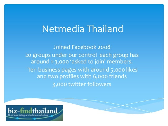 Netmedia Thailand Joined Facebook 2008 20 groups under our control each group has around 1-3,000 'asked to join' members. ...