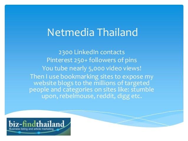 Netmedia Thailand 2300 LinkedIn contacts Pinterest 250+ followers of pins You tube nearly 5,000 video views! Then I use bo...