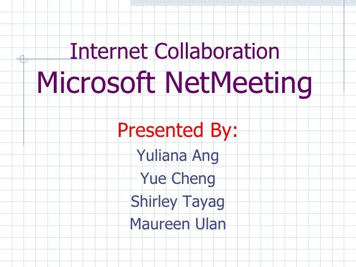 Internet Collaboration Microsoft NetMeeting <ul><li>Presented By: </li></ul><ul><li>Yuliana Ang </li></ul><ul><li>Yue Chen...
