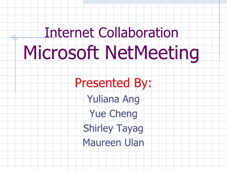 Internet Collaboration Microsoft NetMeeting <ul><li>Presented By: </li></ul><ul><li>Yuliana Ang </li></ul><ul><li>Yue Chen...