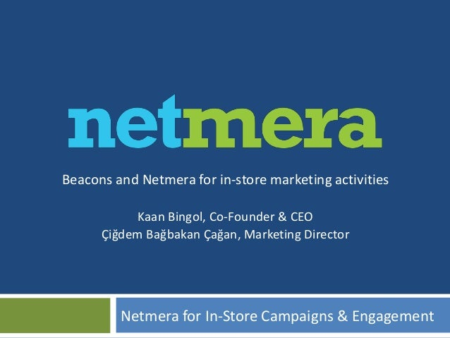 Beacons and Netmera for in-store marketing activities Kaan Bingol, Co-Founder & CEO Çiğdem Bağbakan Çağan, Marketing Direc...