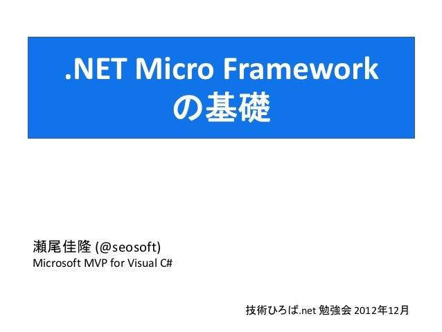 .NET Micro Framework             の基礎瀬尾佳隆 (@seosoft)Microsoft MVP for Visual C#                              技術ひろば.net 勉強会 ...