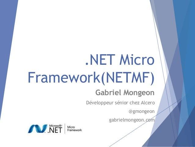 .NET MicroFramework(NETMF)           Gabriel Mongeon       Développeur sénior chez Alcero                         @gmongeo...