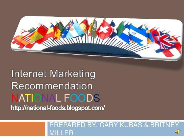 Internet Marketing RecommendationNational foodshttp://national-foods.blogspot.com/ <br />PREPARED BY: CARY KUBAS & BRITNEY...