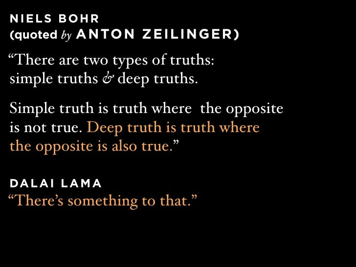 """NIELS BOHR (quoted by A N TO N Z E I L I N G E R )  """"There are two types of truths: simple truths & deep truths. Simple tr..."""