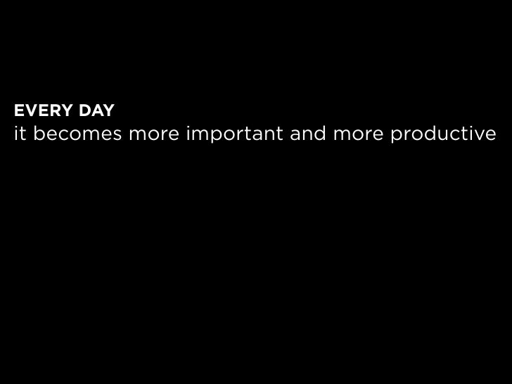 EVERY DAY it becomes more important and more productive