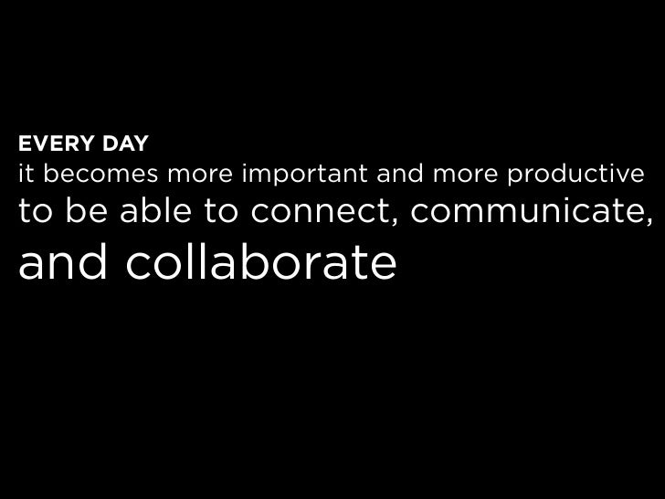 EVERY DAY it becomes more important and more productive to be able to connect, communicate, and collaborate