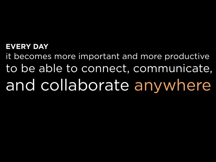 EVERY DAY it becomes more important and more productive to be able to connect, communicate, and collaborate anywhere