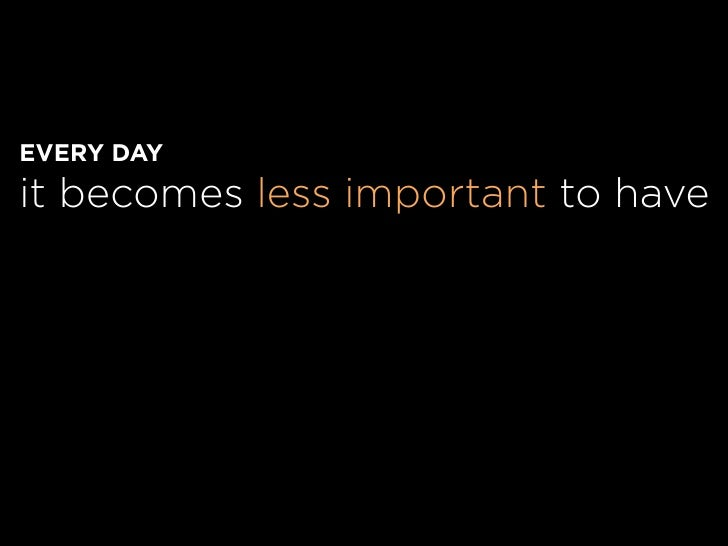 EVERY DAY it becomes less important to have