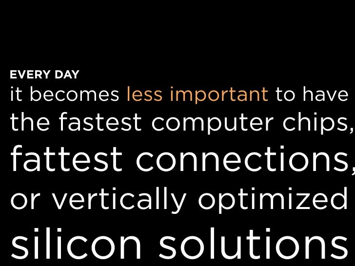 EVERY DAY it becomes less important to have the fastest computer chips, fattest connections, or vertically optimized silic...