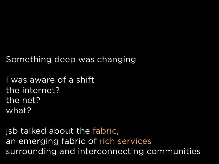 Something deep was changing  I was aware of a shift the internet? the net? what?  jsb talked about the fabric, an emerging...