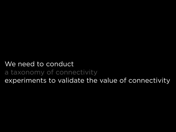 We need to conduct a taxonomy of connectivity experiments to validate the value of connectivity