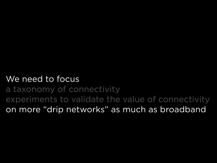 """We need to focus a taxonomy of connectivity experiments to validate the value of connectivity on more """"drip networks"""" as m..."""