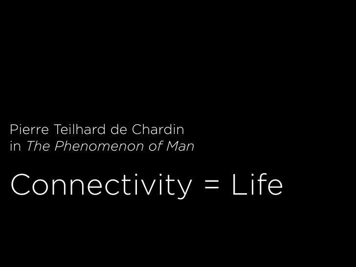 Pierre Teilhard de Chardin in The Phenomenon of Man   Connectivity = Life