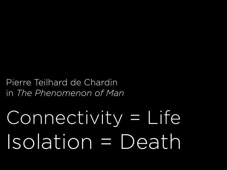 Pierre Teilhard de Chardin in The Phenomenon of Man   Connectivity = Life Isolation = Death