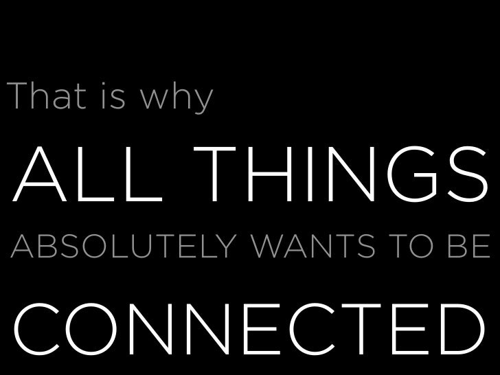 That is why  ALL THINGS ABSOLUTELY WANTS TO BE  CONNECTED