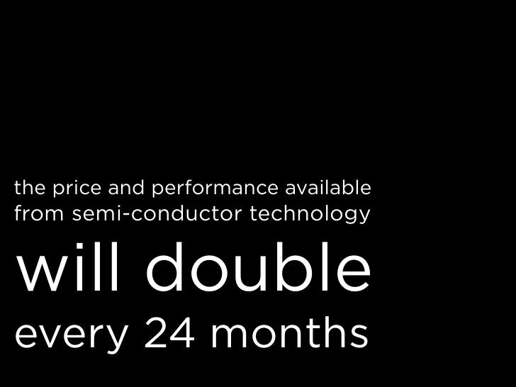 the price and performance available from semi-conductor technology   will double every 24 months