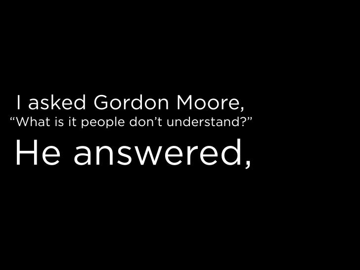 """I asked Gordon Moore, """"What is it people don't understand?""""  He answered,"""