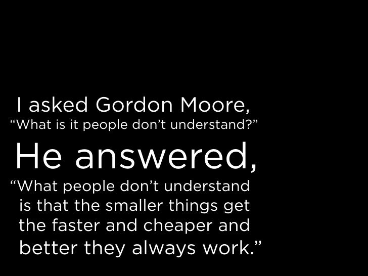 """I asked Gordon Moore, """"What is it people don't understand?""""  He answered, """"What people don't understand  is that the small..."""