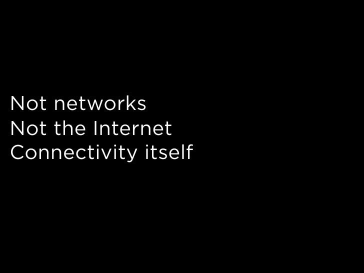 Not networks Not the Internet Connectivity itself
