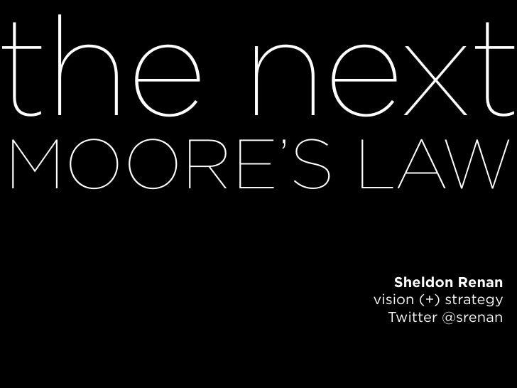 the next MOORE'S LAW           Sheldon Renan        vision (+) strategy          Twitter @srenan
