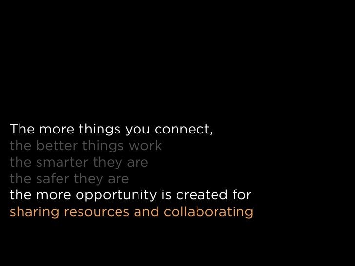 The more things you connect, the better things work the smarter they are the safer they are the more opportunity is create...