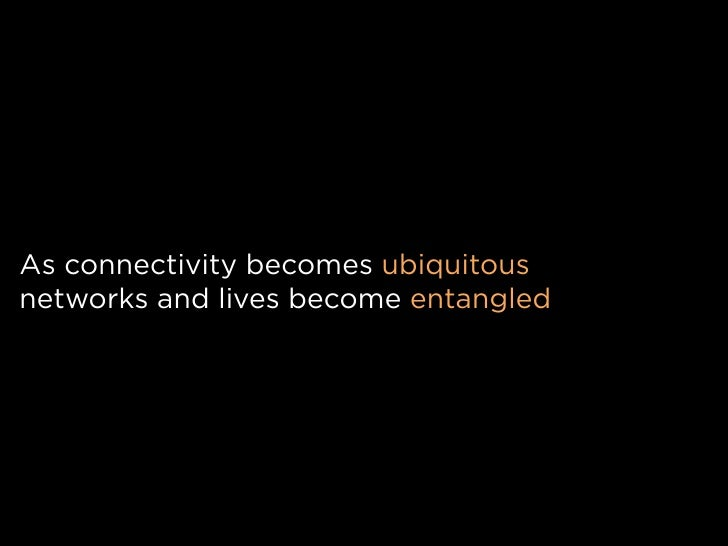 As connectivity becomes ubiquitous networks and lives become entangled