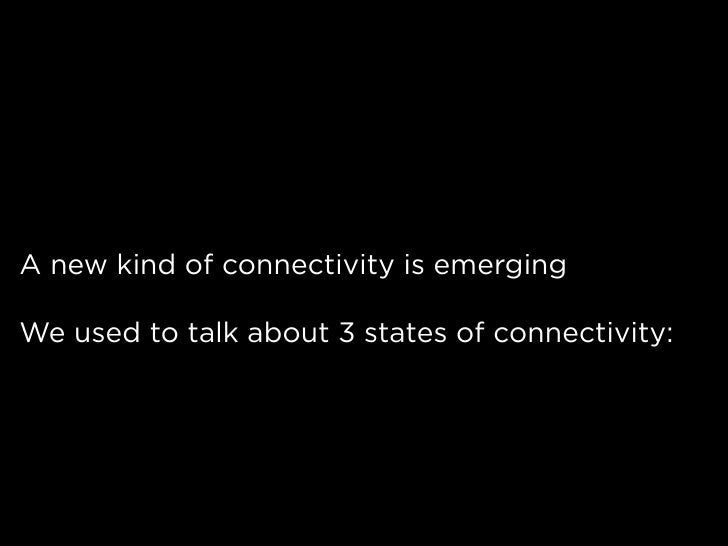 A new kind of connectivity is emerging  We used to talk about 3 states of connectivity: